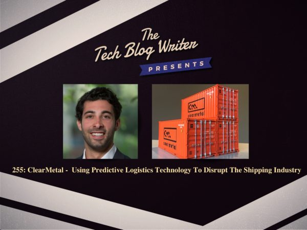 255: How ClearMetal Is Using Predictive Logistics Technology & Disrupting The Shipping Industry