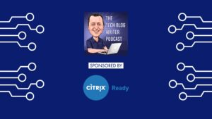Tech Blog Writer Podcast Sponsored By Citrix Ready